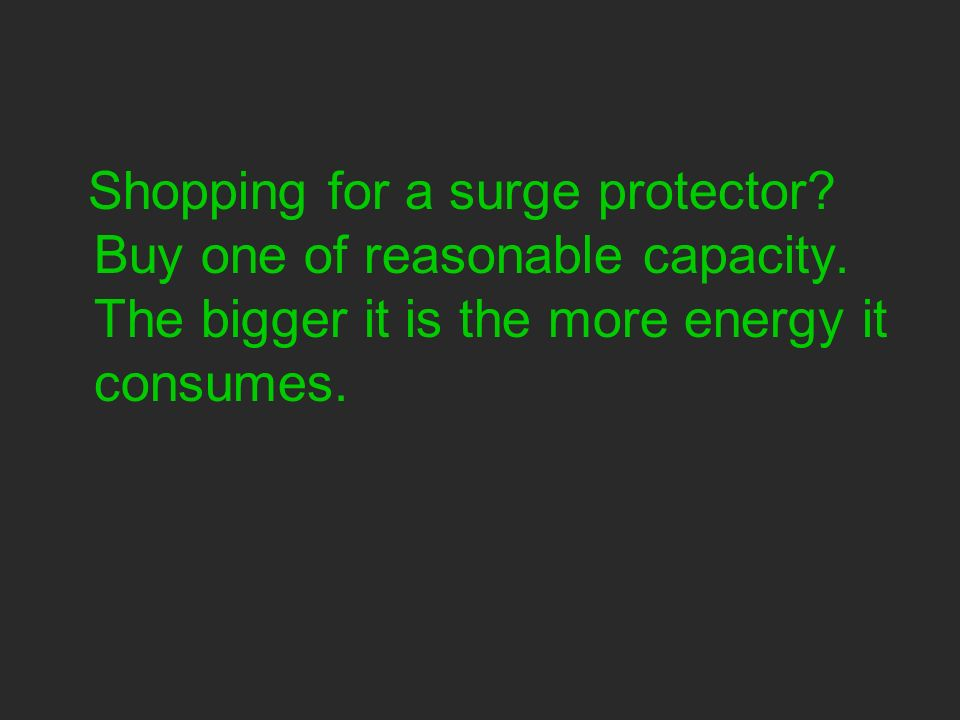 Shopping for a surge protector. Buy one of reasonable capacity.