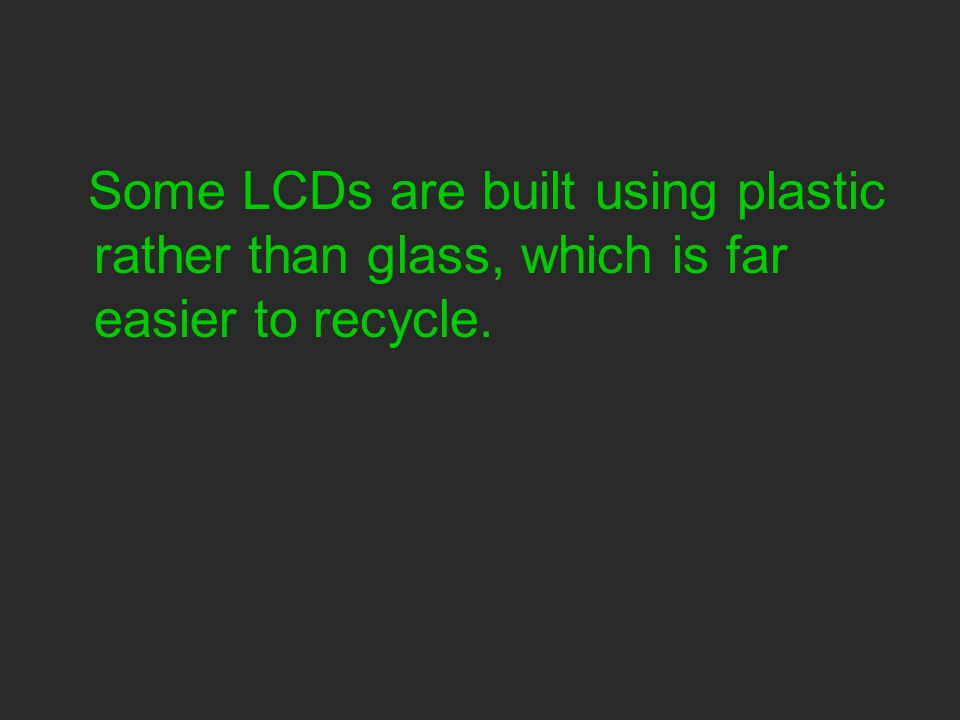 Some LCDs are built using plastic rather than glass, which is far easier to recycle.