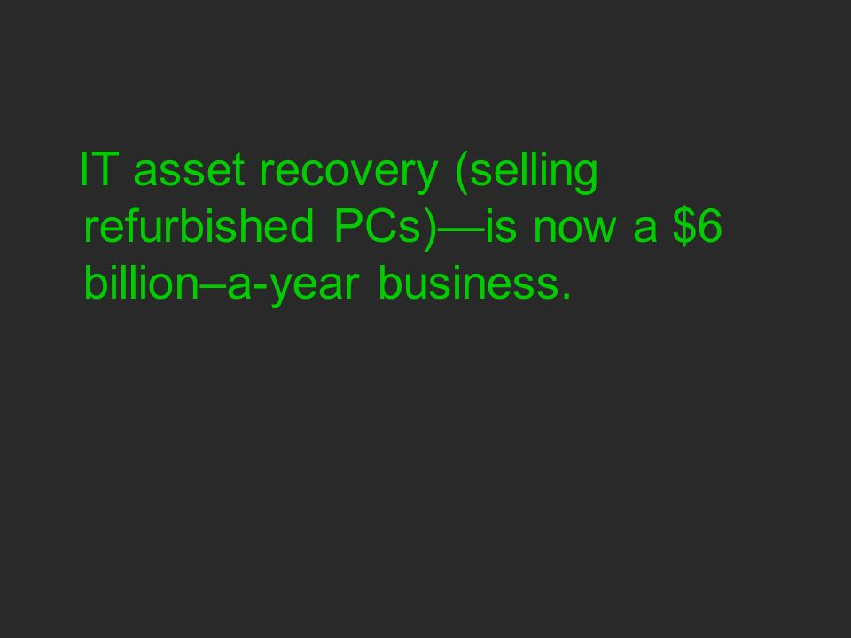 IT asset recovery (selling refurbished PCs)is now a $6 billion–a-year business.