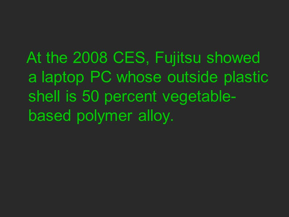At the 2008 CES, Fujitsu showed a laptop PC whose outside plastic shell is 50 percent vegetable- based polymer alloy.