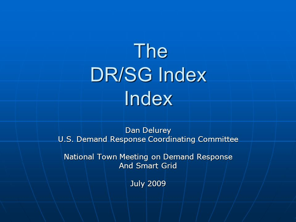 The DR/SG Index Index The DR/SG Index Index Dan Delurey U.S. Demand Response Coordinating Committee National Town Meeting on Demand Response And Smart