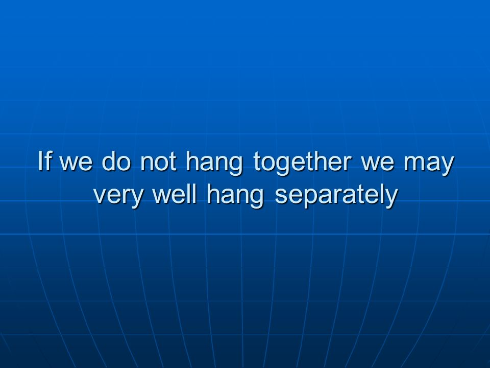 If we do not hang together we may very well hang separately
