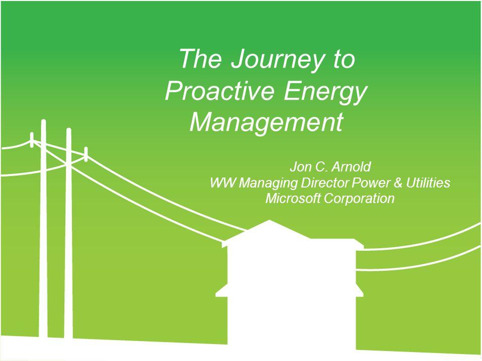 Jon C. Arnold WW Managing Director Power & Utilities Microsoft Corporation The Journey to Proactive Energy Management