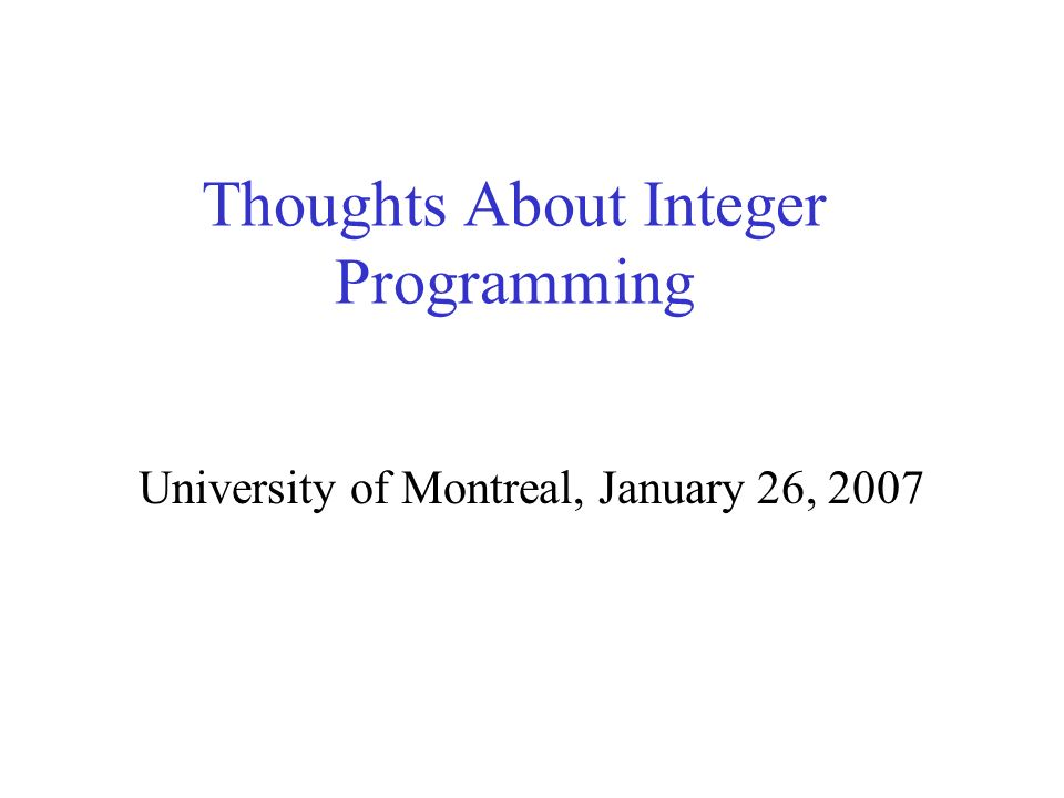 Thoughts About Integer Programming University of Montreal, January 26, 2007