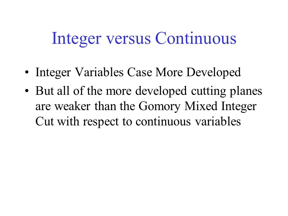 Integer versus Continuous Integer Variables Case More Developed But all of the more developed cutting planes are weaker than the Gomory Mixed Integer Cut with respect to continuous variables