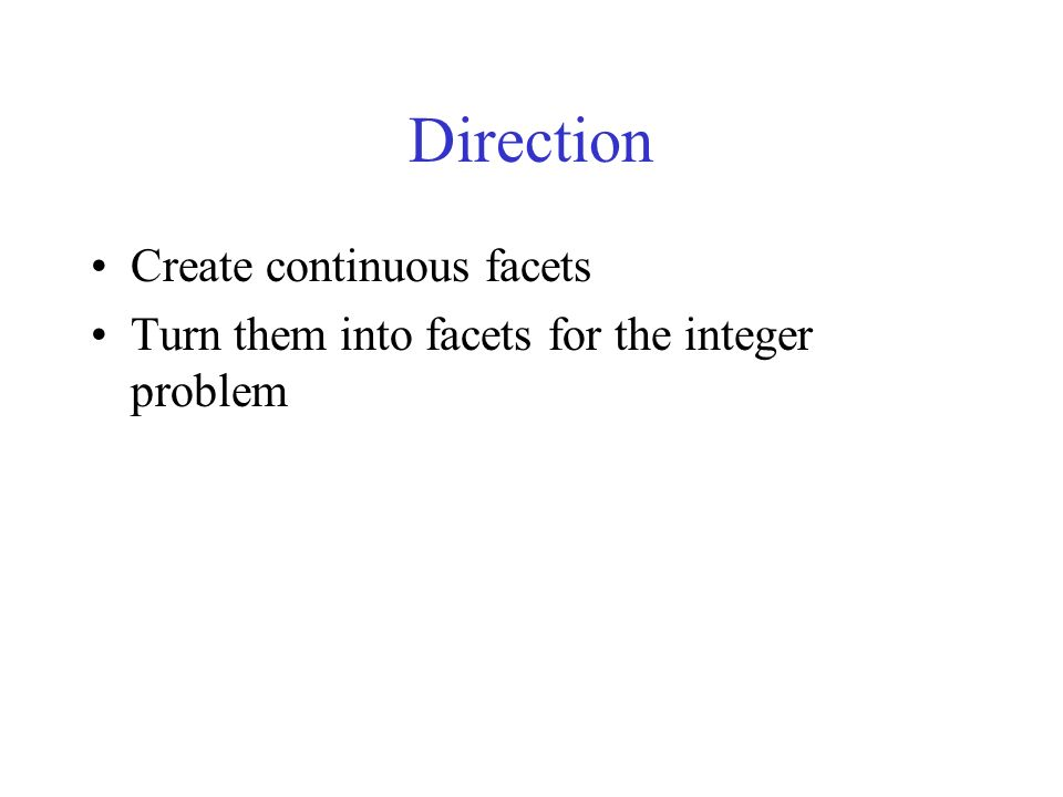 Direction Create continuous facets Turn them into facets for the integer problem