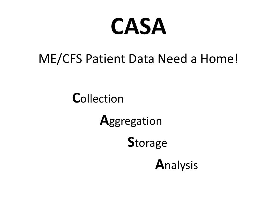 CASA ME/CFS Patient Data Need a Home! C ollection A ggregation S torage A nalysis