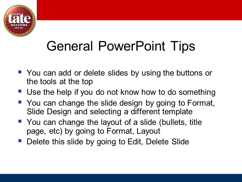 General PowerPoint Tips You can add or delete slides by using the buttons or the tools at the top Use the help if you do not know how to do something