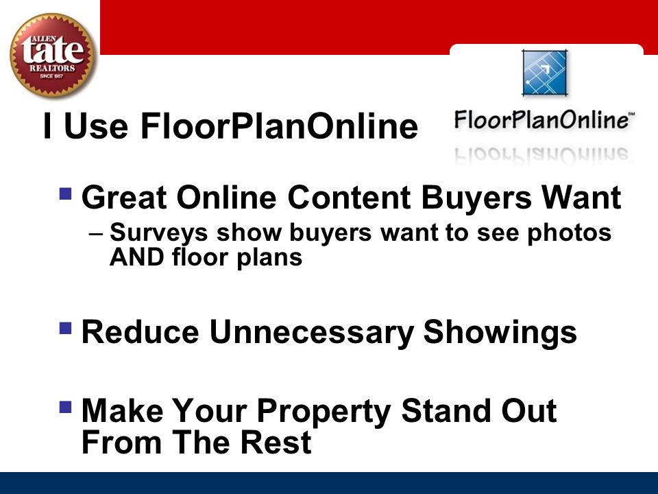 I Use FloorPlanOnline Great Online Content Buyers Want –Surveys show buyers want to see photos AND floor plans Reduce Unnecessary Showings Make Your P