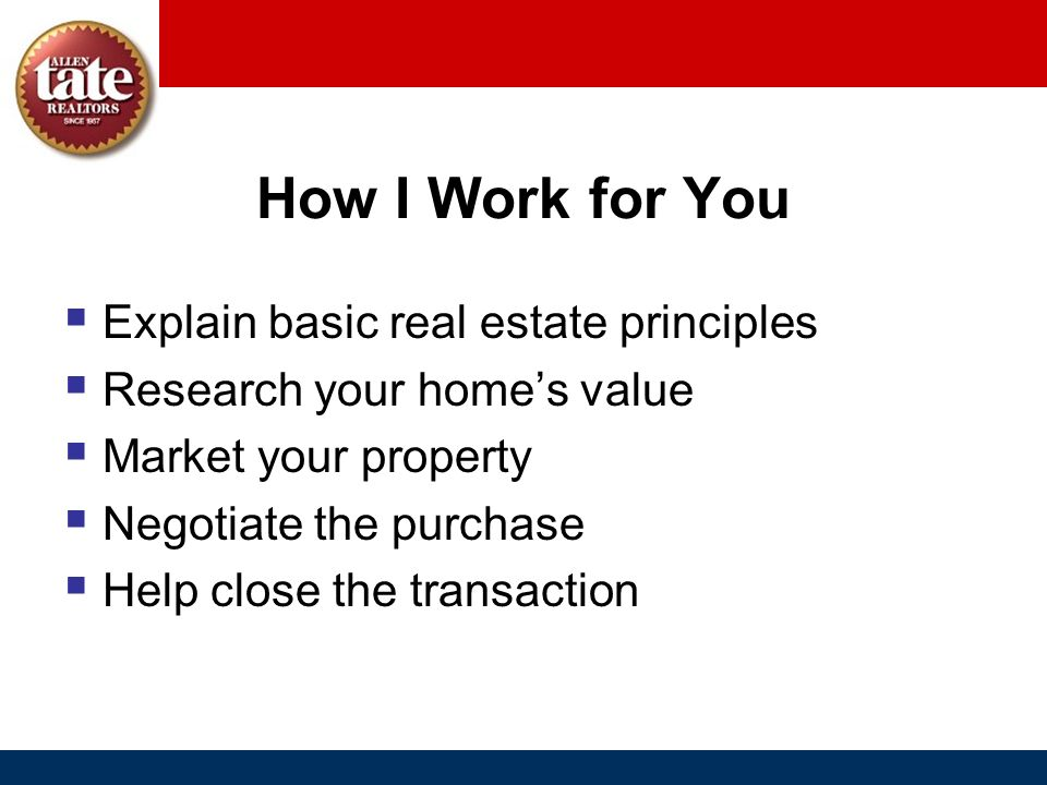 How I Work for You Explain basic real estate principles Research your homes value Market your property Negotiate the purchase Help close the transacti