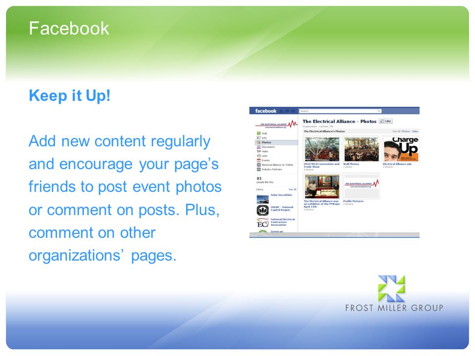 Facebook Keep it Up! Add new content regularly and encourage your pages friends to post event photos or comment on posts. Plus, comment on other organ