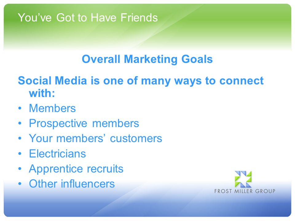 Youve Got to Have Friends Overall Marketing Goals Social Media is one of many ways to connect with: Members Prospective members Your members customers Electricians Apprentice recruits Other influencers