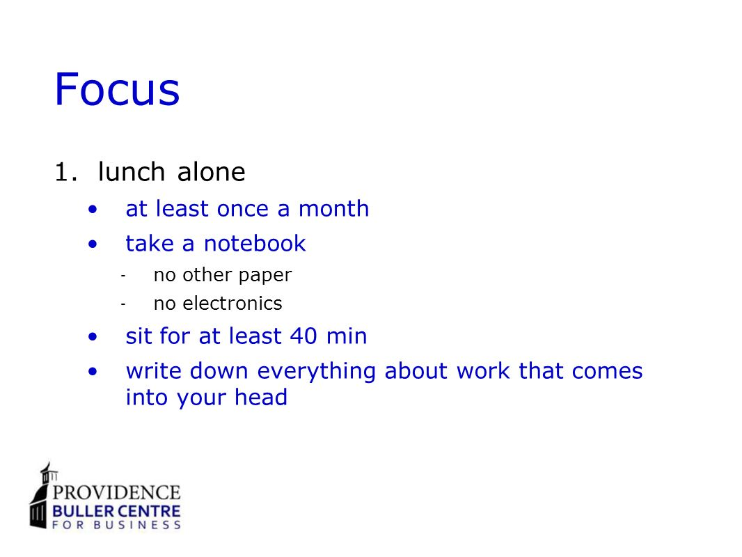Focus 1.lunch alone at least once a month take a notebook no other paper no electronics sit for at least 40 min write down everything about work that comes into your head