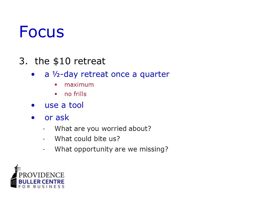Focus 3.the $10 retreat a ½-day retreat once a quarter maximum no frills use a tool or ask What are you worried about? What could bite us? What opport