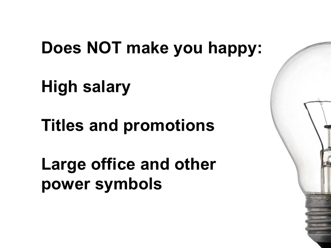 Does NOT make you happy: High salary Titles and promotions Large office and other power symbols