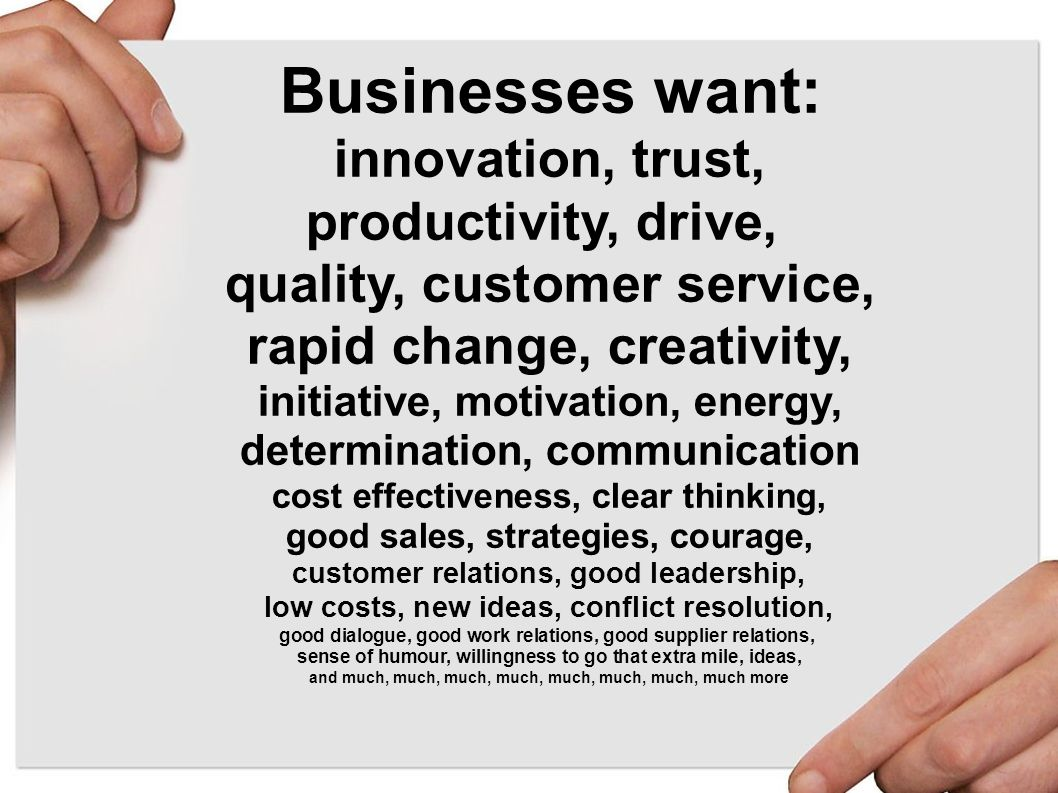 Businesses want: innovation, trust, productivity, drive, quality, customer service, rapid change, creativity, initiative, motivation, energy, determination, communication cost effectiveness, clear thinking, good sales, strategies, courage, customer relations, good leadership, low costs, new ideas, conflict resolution, good dialogue, good work relations, good supplier relations, sense of humour, willingness to go that extra mile, ideas, and much, much, much, much, much, much, much, much more