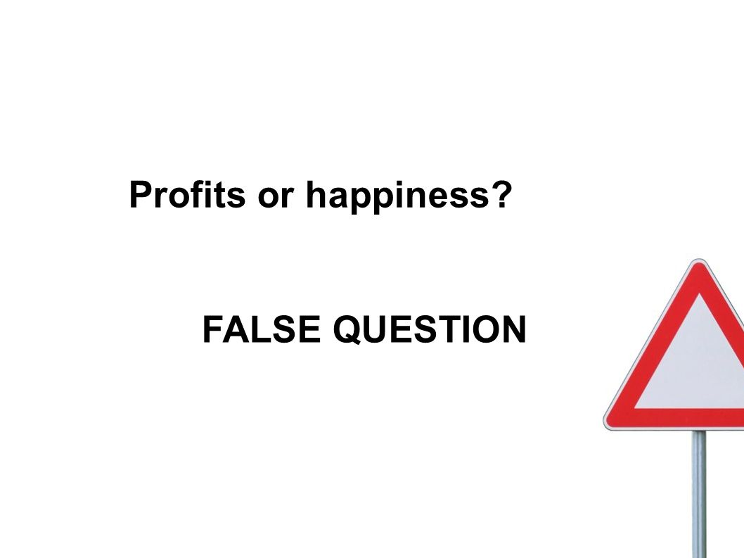 Profits or happiness? FALSE QUESTION