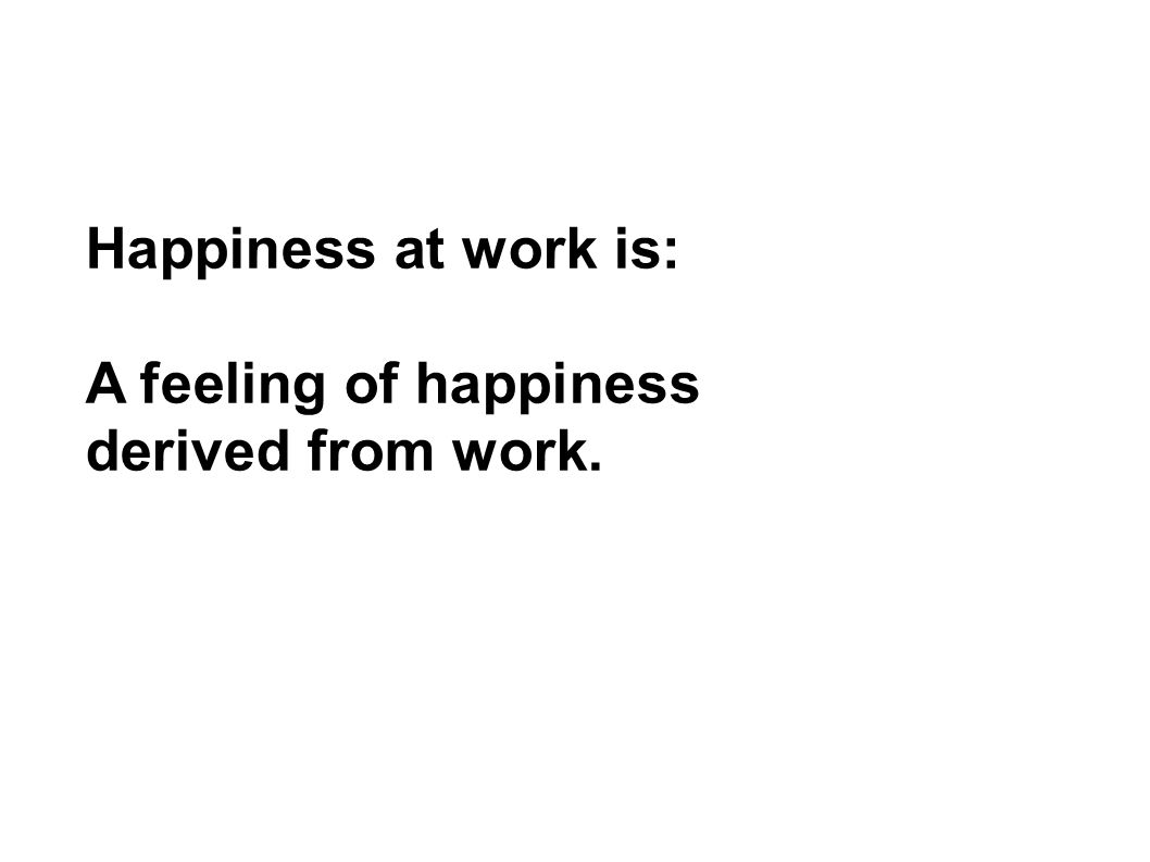 Happiness at work is: A feeling of happiness derived from work.