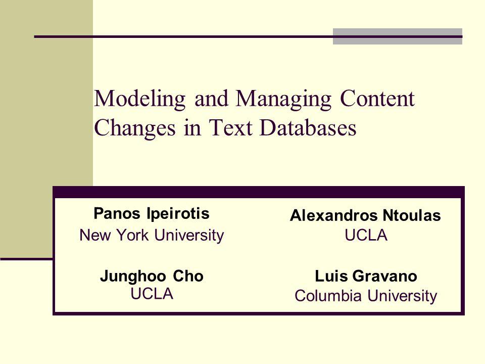 Modeling and Managing Content Changes in Text Databases Panos Ipeirotis New York University Alexandros Ntoulas UCLA Junghoo Cho UCLA Luis Gravano Columbia University
