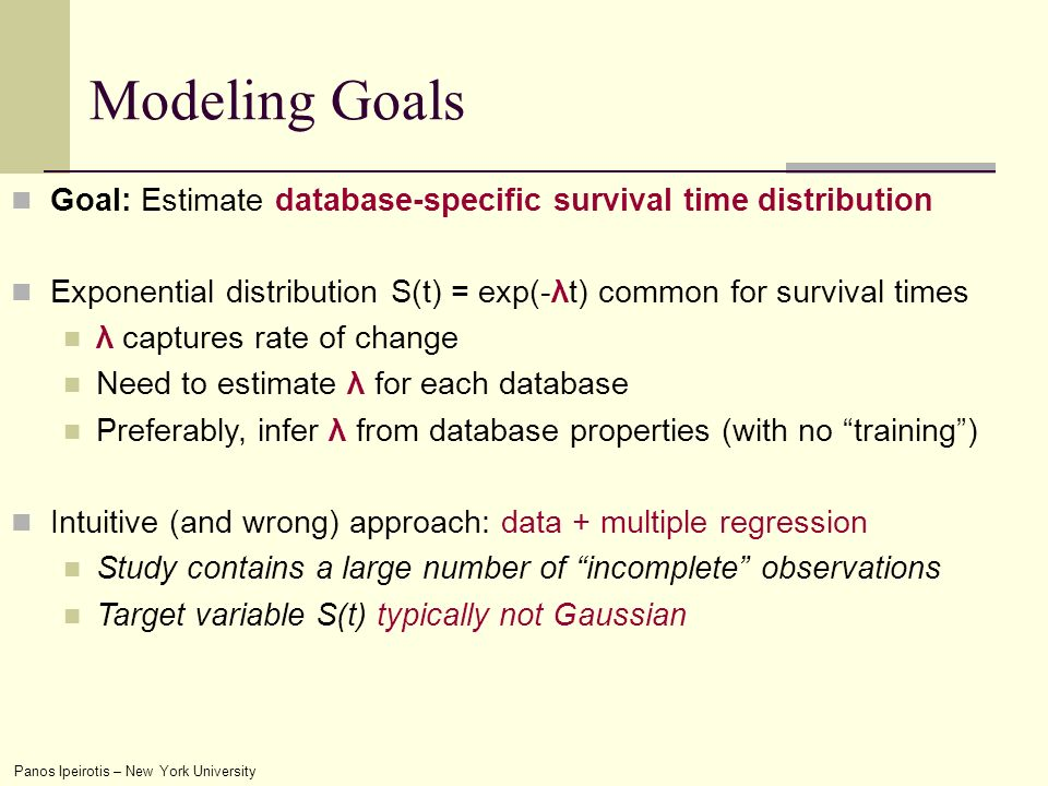 Panos Ipeirotis – New York University Modeling Goals Goal: Estimate database-specific survival time distribution Exponential distribution S(t) = exp(-λt) common for survival times λ captures rate of change Need to estimate λ for each database Preferably, infer λ from database properties (with no training) Intuitive (and wrong) approach: data + multiple regression Study contains a large number of incomplete observations Target variable S(t) typically not Gaussian