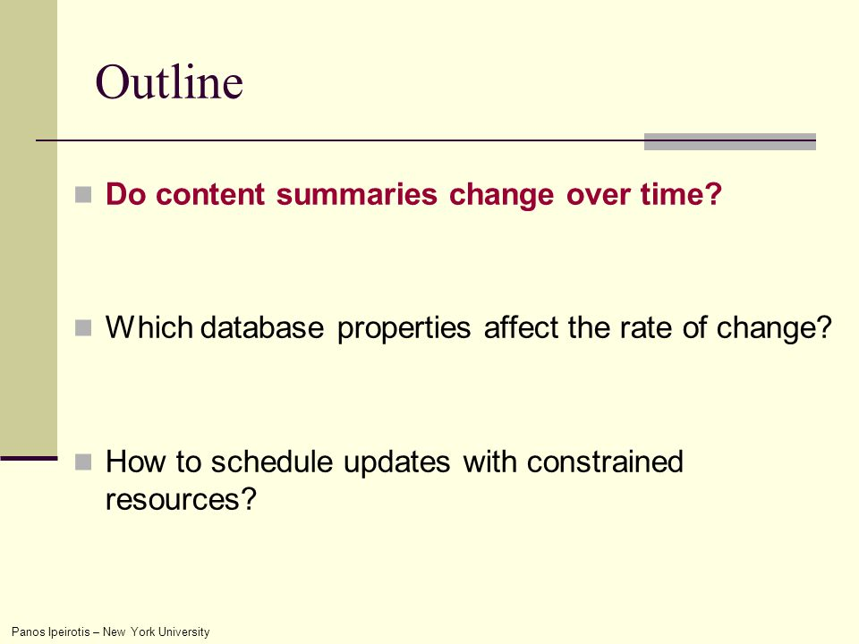 Panos Ipeirotis – New York University Outline Do content summaries change over time? Which database properties affect the rate of change? How to sched