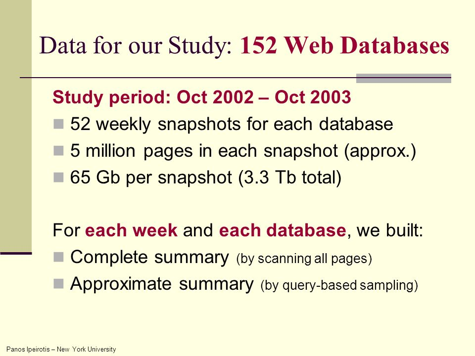 Panos Ipeirotis – New York University Study period: Oct 2002 – Oct weekly snapshots for each database 5 million pages in each snapshot (approx.) 65 Gb per snapshot (3.3 Tb total) For each week and each database, we built: Complete summary (by scanning all pages) Approximate summary (by query-based sampling) Data for our Study: 152 Web Databases