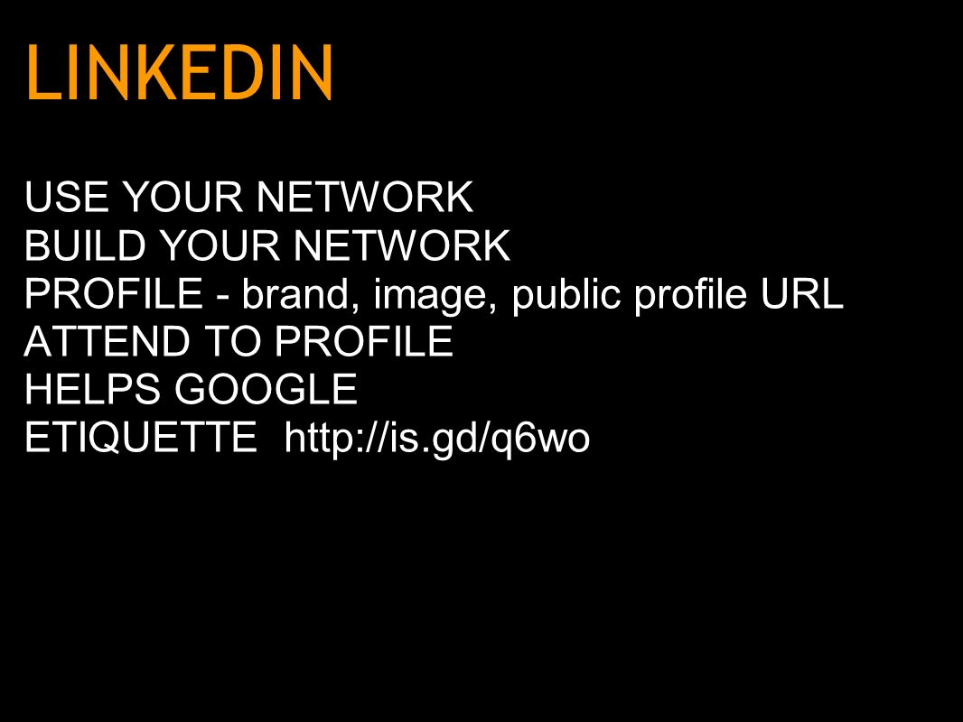 LINKEDIN USE YOUR NETWORK BUILD YOUR NETWORK PROFILE - brand, image, public profile URL ATTEND TO PROFILE HELPS GOOGLE ETIQUETTE http://is.gd/q6wo