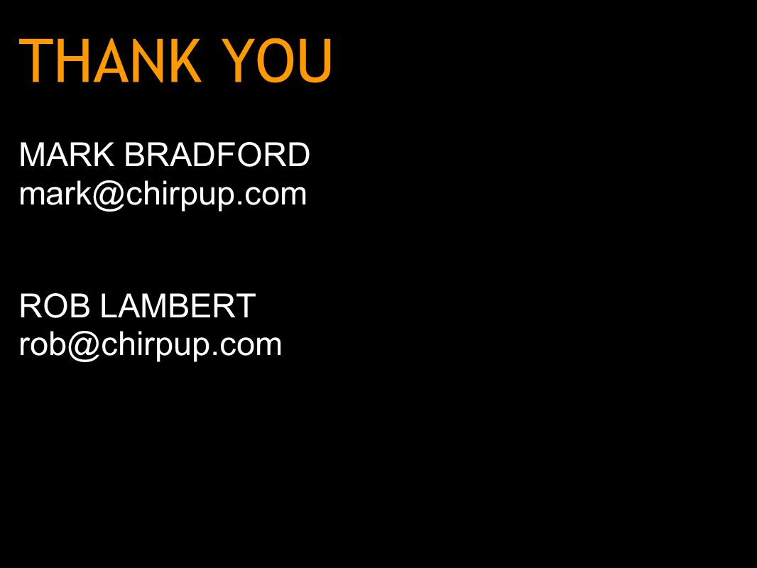 THANK YOU MARK BRADFORD mark@chirpup.com ROB LAMBERT rob@chirpup.com