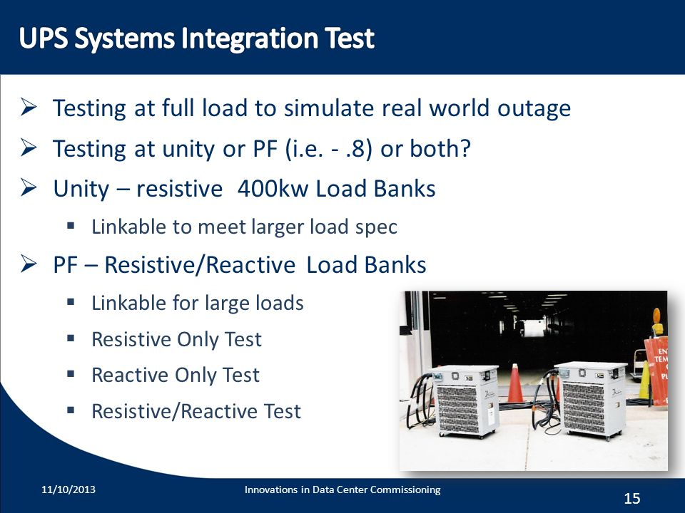 15 Testing at full load to simulate real world outage Testing at unity or PF (i.e. -.8) or both? Unity – resistive 400kw Load Banks Linkable to meet l