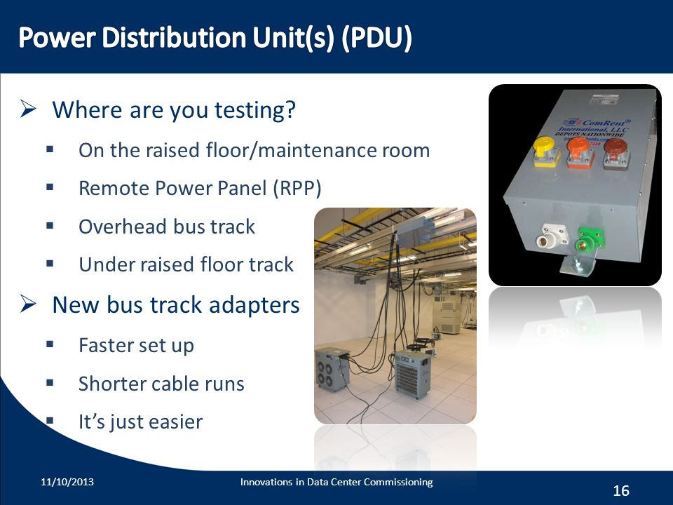 16 Where are you testing? On the raised floor/maintenance room Remote Power Panel (RPP) Overhead bus track Under raised floor track New bus track adap