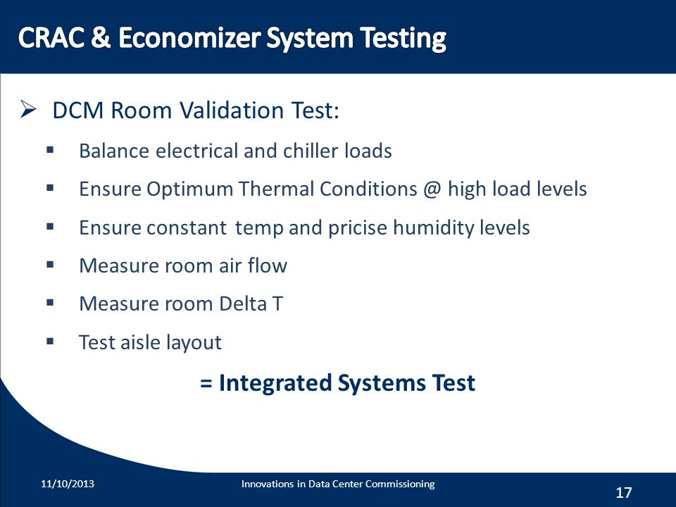 17 DCM Room Validation Test: Balance electrical and chiller loads Ensure Optimum Thermal Conditions @ high load levels Ensure constant temp and pricis