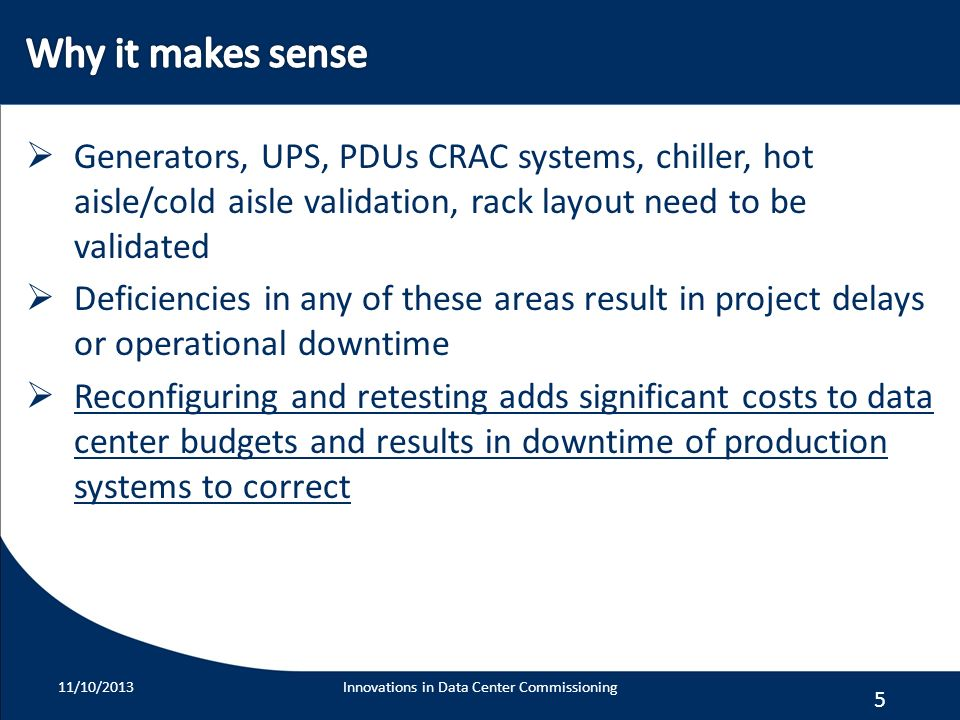 5 Generators, UPS, PDUs CRAC systems, chiller, hot aisle/cold aisle validation, rack layout need to be validated Deficiencies in any of these areas re