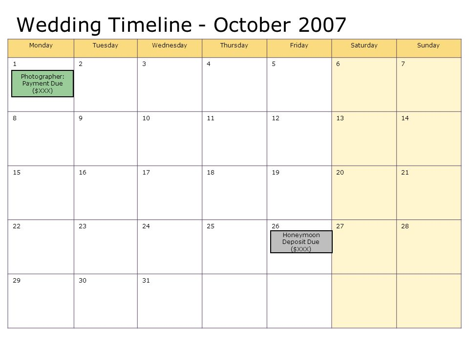 Wedding Timeline - October 2007 MondayTuesdayWednesdayThursdayFridaySaturdaySunday 1234567 891011121314 15161718192021 22232425262728 293031 Photographer: Payment Due ($XXX) Honeymoon Deposit Due ($XXX)