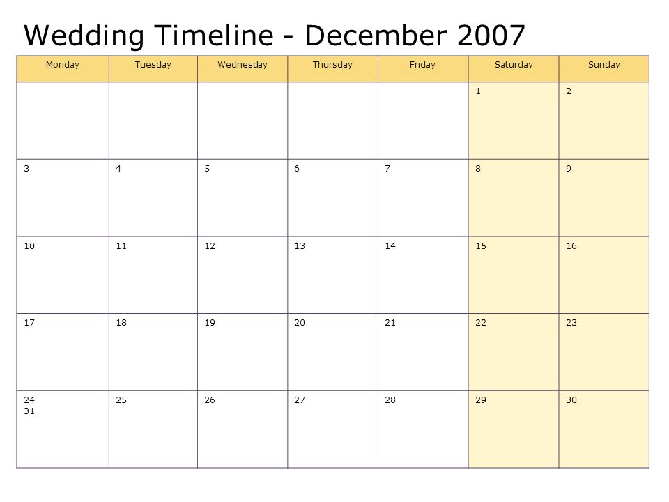 Wedding Timeline - December 2007 MondayTuesdayWednesdayThursdayFridaySaturdaySunday 12 3456789 10111213141516 17181920212223 24 31 252627282930