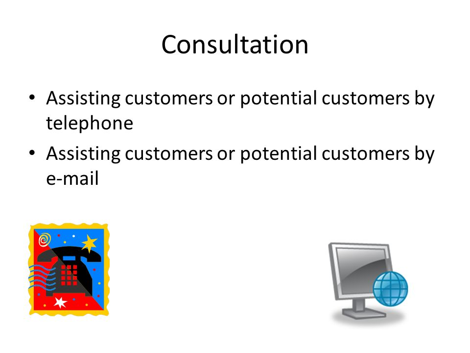 Consultation Assisting customers or potential customers by telephone Assisting customers or potential customers by e-mail