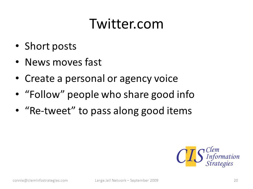 Twitter.com Short posts News moves fast Create a personal or agency voice Follow people who share good info Re-tweet to pass along good items connie@cleminfostrategies.com20Large Jail Network – September 2009