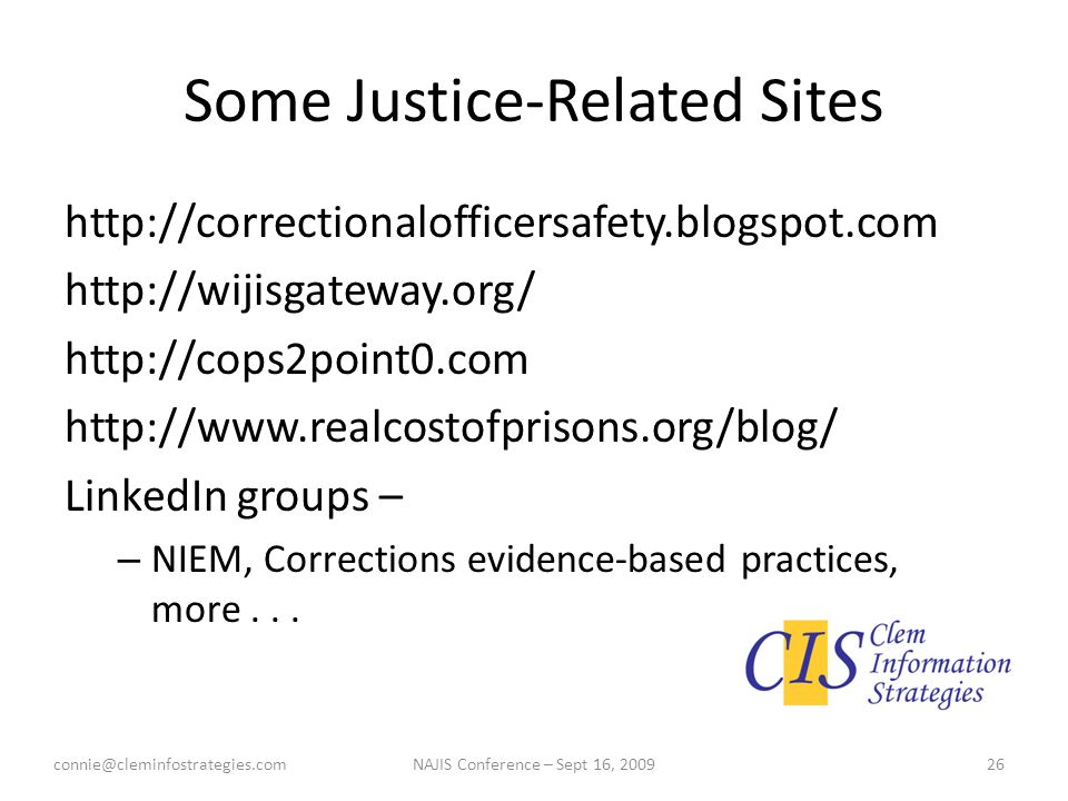 Some Justice-Related Sites http://correctionalofficersafety.blogspot.com http://wijisgateway.org/ http://cops2point0.com http://www.realcostofprisons.org/blog/ LinkedIn groups – – NIEM, Corrections evidence-based practices, more...