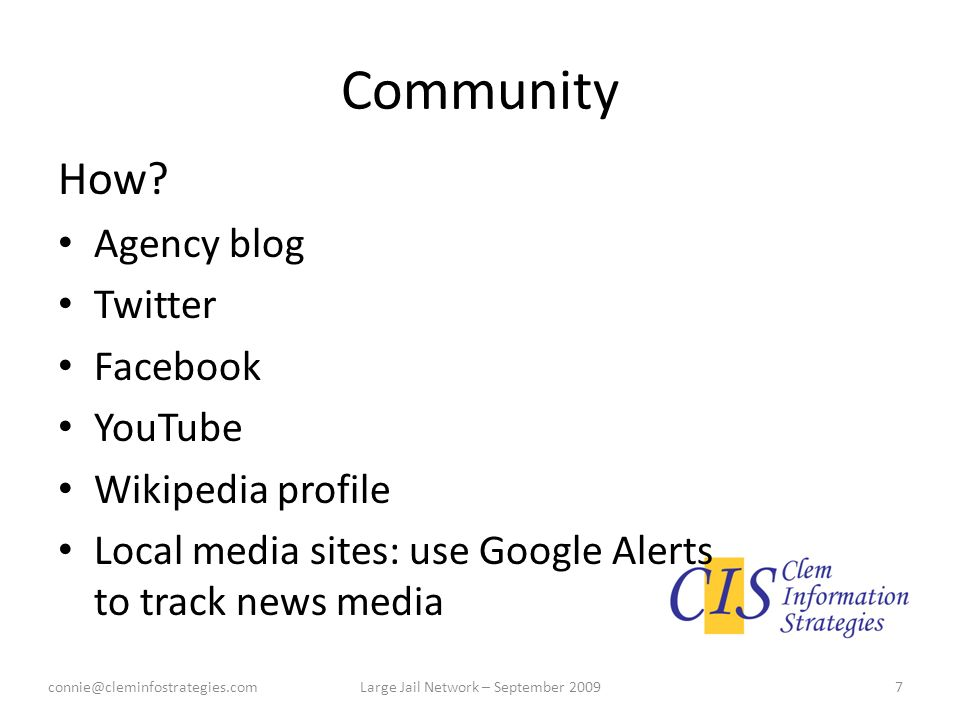 Community How? Agency blog Twitter Facebook YouTube Wikipedia profile Local media sites: use Google Alerts to track news media connie@cleminfostrategi