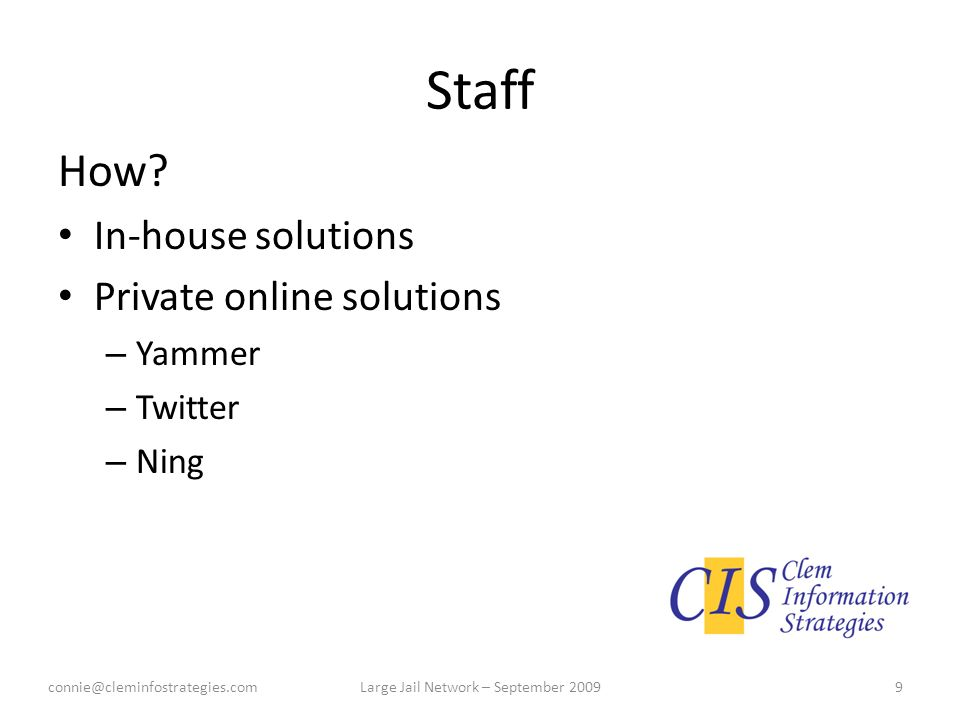 Staff How? In-house solutions Private online solutions – Yammer – Twitter – Ning connie@cleminfostrategies.com9Large Jail Network – September 2009