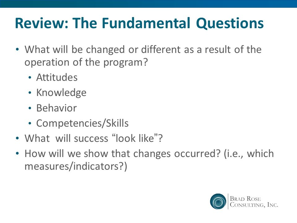 Review: The Fundamental Questions What will be changed or different as a result of the operation of the program? Attitudes Knowledge Behavior Competen