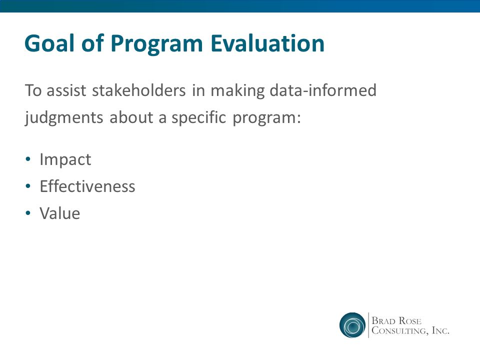 Goal of Program Evaluation To assist stakeholders in making data-informed judgments about a specific program: Impact Effectiveness Value
