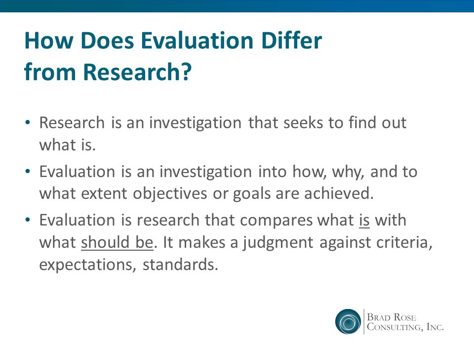How Does Evaluation Differ from Research? Research is an investigation that seeks to find out what is. Evaluation is an investigation into how, why, a
