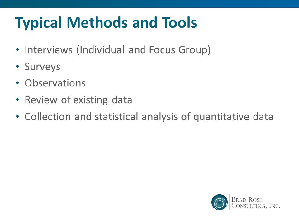 Typical Methods and Tools Interviews (Individual and Focus Group) Surveys Observations Review of existing data Collection and statistical analysis of