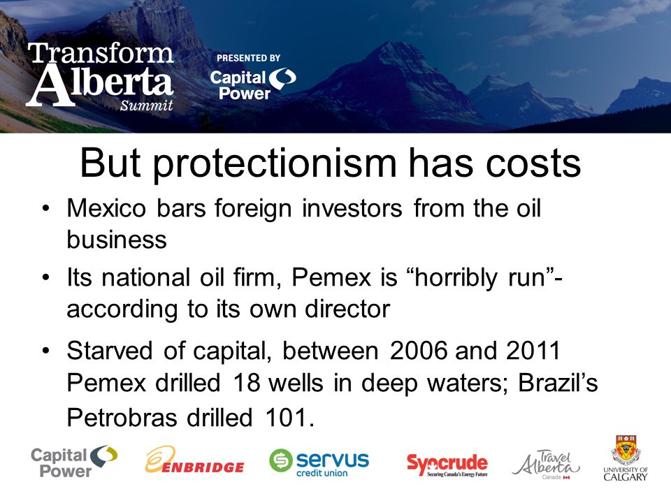 But protectionism has costs Mexico bars foreign investors from the oil business Its national oil firm, Pemex is horribly run- according to its own director Starved of capital, between 2006 and 2011 Pemex drilled 18 wells in deep waters; Brazils Petrobras drilled 101.