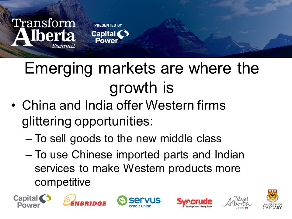 Emerging markets are where the growth is China and India offer Western firms glittering opportunities: –To sell goods to the new middle class –To use Chinese imported parts and Indian services to make Western products more competitive