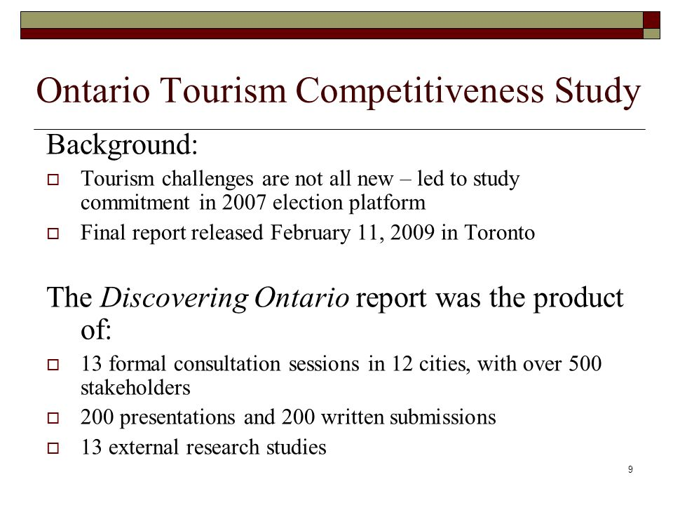 10 The Discovering Ontario report had recommendations in four key areas: work together Change how government and industry work together – build industry capacity Set standards Set standards for success Invest Invest in private and public tourism product Reach out Reach out to consumers before they get here and once they arrive - re-define marketing roles at provincial and local levels.