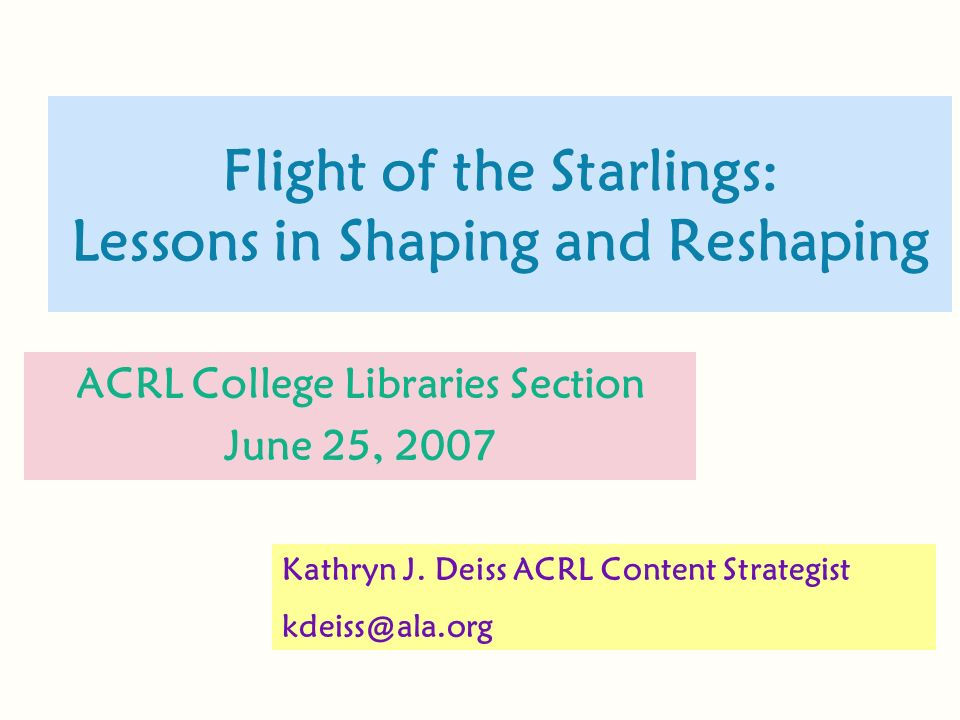 Flight of the Starlings: Lessons in Shaping and Reshaping ACRL College Libraries Section June 25, 2007 Kathryn J.