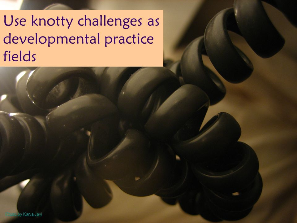 Photo by Karva Javi Use knotty challenges as developmental practice fields