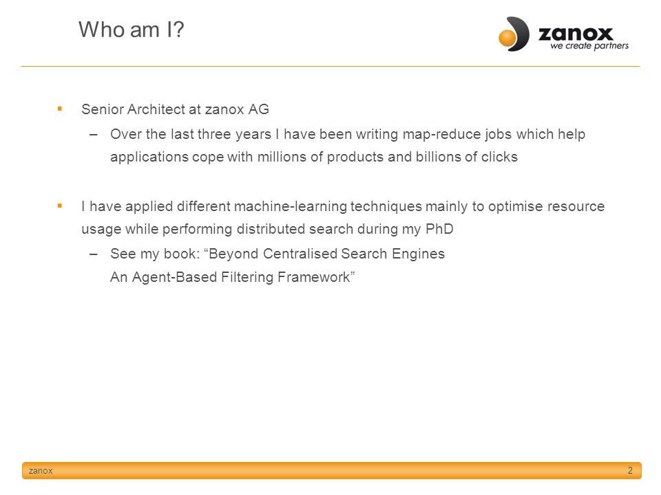 zanox2 Who am I? Senior Architect at zanox AG –Over the last three years I have been writing map-reduce jobs which help applications cope with million