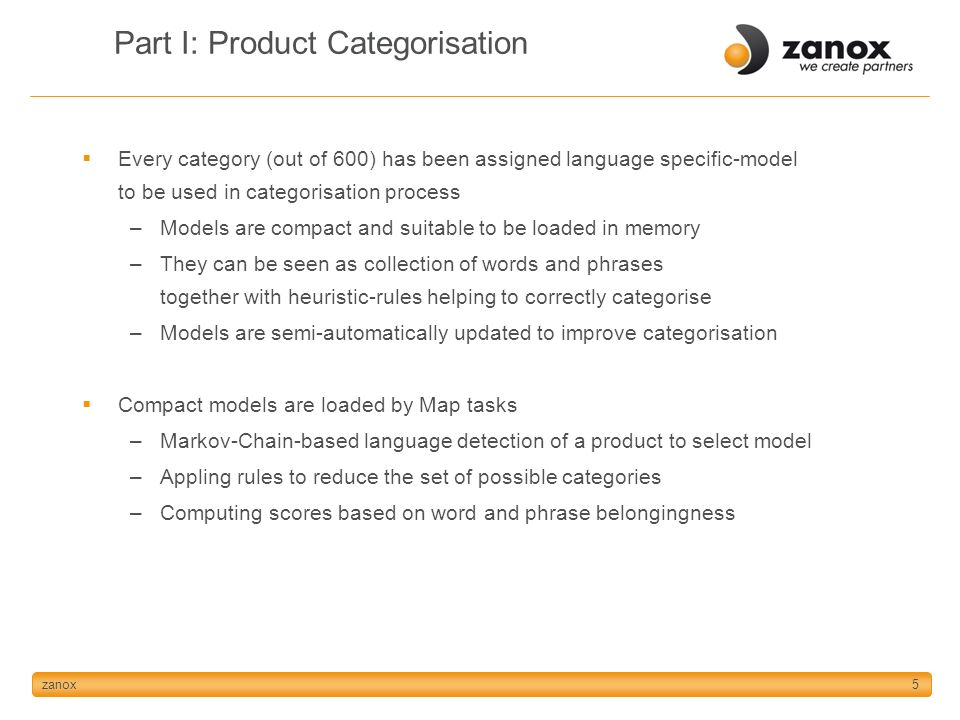 zanox5 Part I: Product Categorisation Every category (out of 600) has been assigned language specific-model to be used in categorisation process –Models are compact and suitable to be loaded in memory –They can be seen as collection of words and phrases together with heuristic-rules helping to correctly categorise –Models are semi-automatically updated to improve categorisation Compact models are loaded by Map tasks –Markov-Chain-based language detection of a product to select model –Appling rules to reduce the set of possible categories –Computing scores based on word and phrase belongingness
